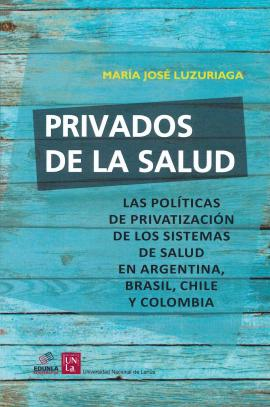 Cubierta para Privados de la salud.: Las políticas de privatización de los sistemas de salud en Argentina, Brasil, Chile y Colombia